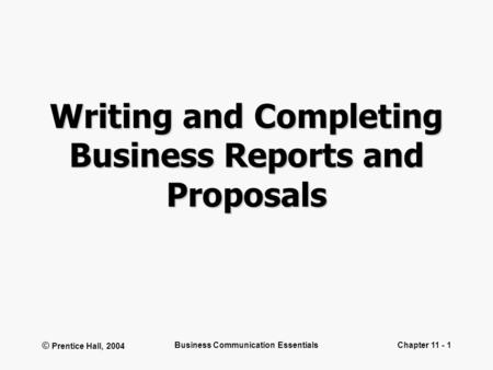 © Prentice Hall, 2004 Business Communication EssentialsChapter 11 - 1 Writing and Completing Business Reports and Proposals.