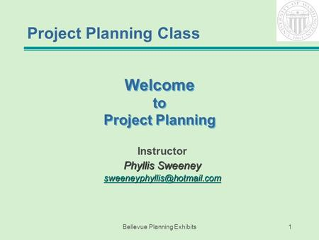 Bellevue Planning Exhibits1 Welcome to Project Planning Instructor Phyllis Sweeney Project Planning Class.