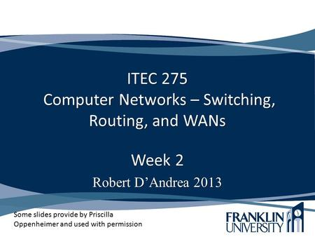 ITEC 275 Computer Networks – Switching, Routing, and WANs Week 2 Robert D'Andrea 2013 Some slides provide by Priscilla Oppenheimer and used with permission.