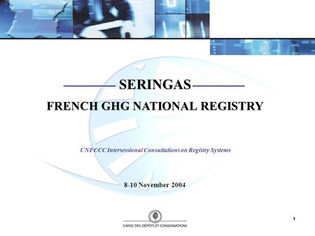 1 SERINGAS FRENCH GHG NATIONAL REGISTRY UNFCCC Intersessional Consultations on Registry Systems 8-10 November 2004.