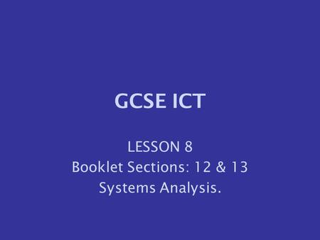 LESSON 8 Booklet Sections: 12 & 13 Systems Analysis.