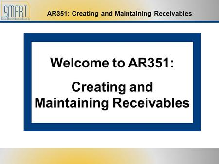 AR351: Creating and Maintaining Receivables Welcome to AR351: Creating and Maintaining Receivables.