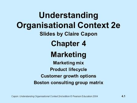 4.1 Capon: Understanding Organisational Context 2nd edition © Pearson Education 2004 Understanding Organisational Context 2e Slides by Claire Capon Chapter.