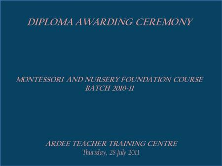 ARDEE TEACHER TRAINING CENTRE Thursday, 28 July 2011 DIPLOMA AWARDING CEREMONY MONTESSORI AND NURSERY FOUNDATION COURSE BATCH 2010-11.