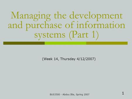 1 Managing the development and purchase of information systems (Part 1) BUS3500 - Abdou Illia, Spring 2007 (Week 14, Thursday 4/12/2007)