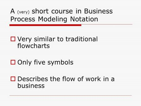 A (very) short course in Business Process Modeling Notation  Very similar to traditional flowcharts  Only five symbols  Describes the flow of work in.