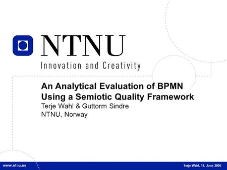 1 An Analytical Evaluation of BPMN Using a Semiotic Quality Framework Terje Wahl & Guttorm Sindre NTNU, Norway Terje Wahl, 14. June 2005.