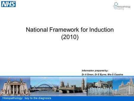 Histopathology: key to the diagnosis National Framework for Induction (2010) Information prepared by: Dr A Green, Dr E Byrne, Mrs S Cossins.