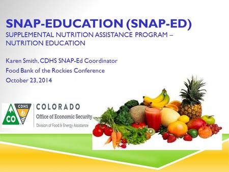 SNAP-EDUCATION (SNAP-ED) SUPPLEMENTAL NUTRITION ASSISTANCE PROGRAM – NUTRITION EDUCATION Karen Smith, CDHS SNAP-Ed Coordinator Food Bank of the Rockies.