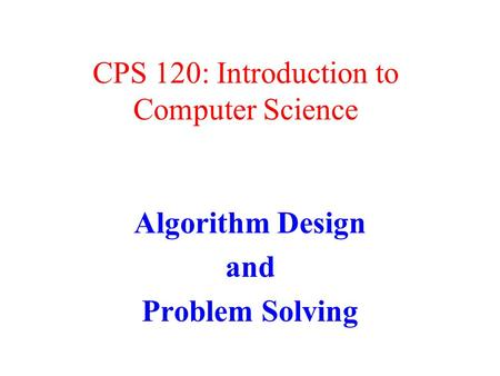 CPS 120: Introduction to Computer Science Algorithm Design and Problem Solving.