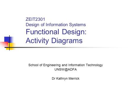 ZEIT2301 Design of Information Systems Functional Design: Activity Diagrams School of Engineering and Information Technology Dr Kathryn Merrick.