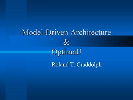 Model-Driven Architecture & OptimalJ Roland T. Craddolph.