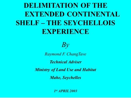 DELIMITATION OF THE EXTENDED CONTINENTAL SHELF – THE SEYCHELLOIS EXPERIENCE By Raymond F. ChangTave Technical Adviser Ministry of Land Use and Habitat.