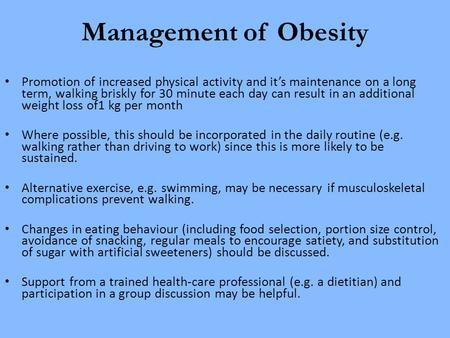 Management of Obesity Promotion of increased physical activity and it's maintenance on a long term, walking briskly for 30 minute each day can result in.