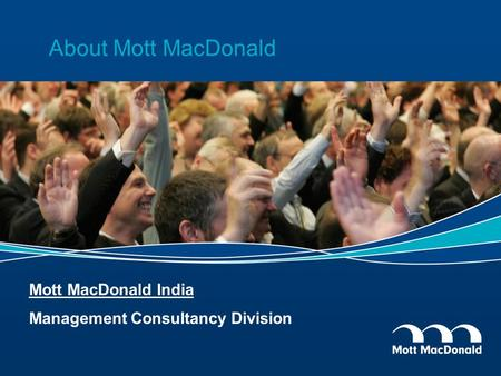 About Mott MacDonald Mott MacDonald India Management Consultancy Division.
