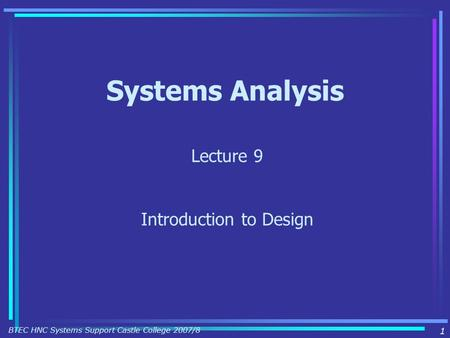 1 BTEC HNC Systems Support Castle College 2007/8 Systems Analysis Lecture 9 Introduction to Design.