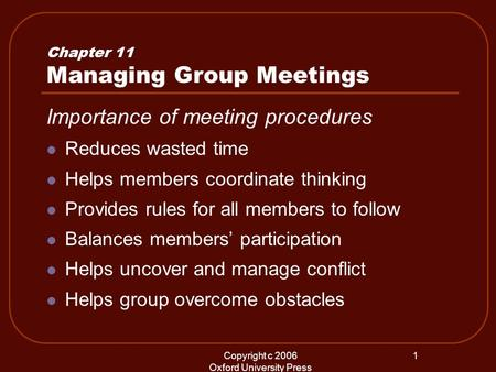 Copyright c 2006 Oxford University Press 1 Chapter 11 Managing Group Meetings Importance of meeting procedures Reduces wasted time Helps members coordinate.