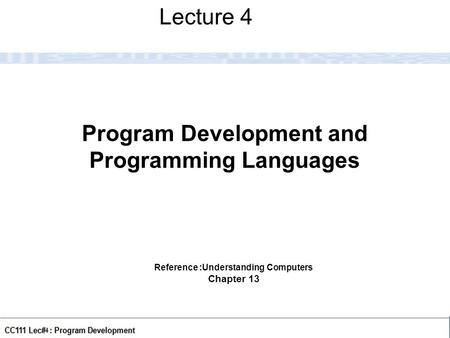 CC111 Lec#5: Program Development 1 Program Development and Programming Languages Lecture 4 Reference :Understanding Computers Chapter 13.