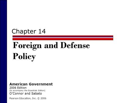 Chapter 14 Foreign and Defense Policy Pearson Education, Inc. © 2006 American Government 2006 Edition (to accompany the Essentials Edition) O'Connor and.