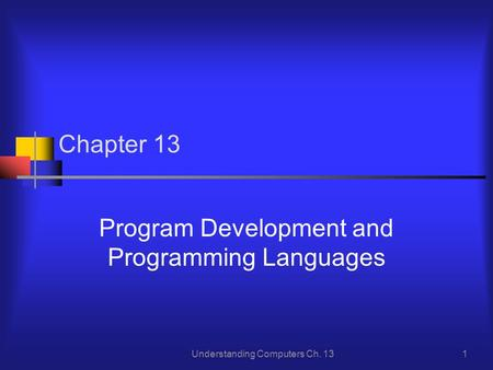 Understanding Computers Ch. 131 Chapter 13 Program Development and Programming Languages.