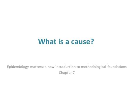 What is a cause? Epidemiology matters: a new introduction to methodological foundations Chapter 7.