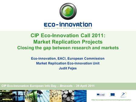 CIP Eco-Innovation European Info Day – Brussels – 28 April 2011 Eco-innovation, EACI, European Commission Market Replication Eco-Innovation Unit Judit.