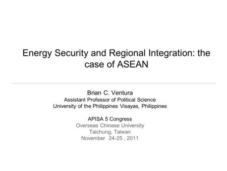 Energy Security and Regional Integration: the case of ASEAN Brian C. Ventura Assistant Professor of Political Science University of the Philippines Visayas,