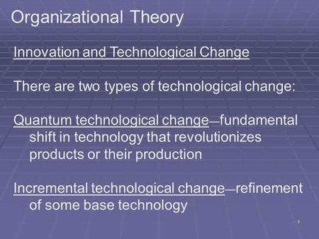 1 Organizational Theory Innovation and Technological Change There are two types of technological change: Quantum technological change — fundamental shift.