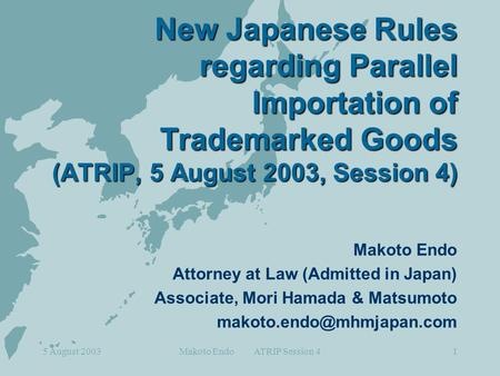 5 August 2003Makoto Endo ATRIP Session 41 New Japanese Rules regarding Parallel Importation of Trademarked Goods (ATRIP, 5 August 2003, Session 4) Makoto.