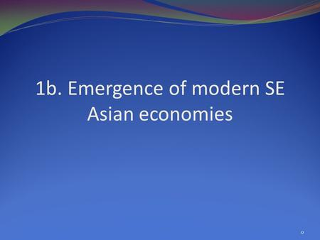 1b. Emergence of modern SE Asian economies 0. 1 Overview Comparisons: the region in 1970 and 2008 Big events and their growth implications Growth and.