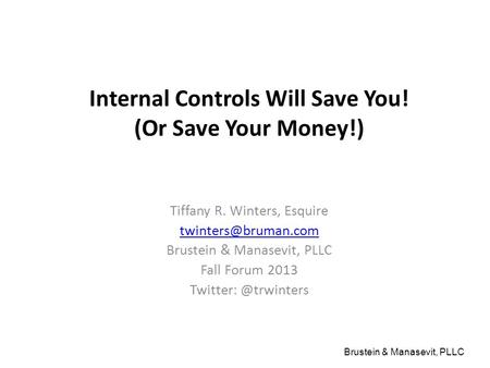 Brustein & Manasevit, PLLC Internal Controls Will Save You! (Or Save Your Money!) Tiffany R. Winters, Esquire Brustein & Manasevit,