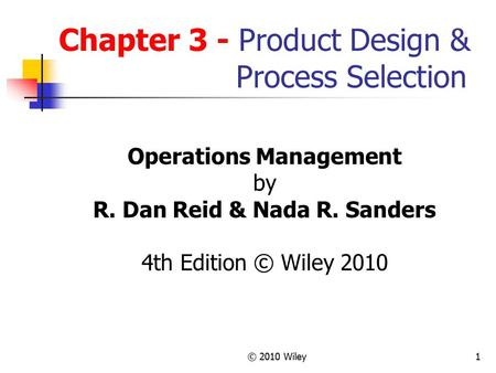 © 2010 Wiley1 Chapter 3 - Product Design & Process Selection Operations Management by R. Dan Reid & Nada R. Sanders 4th Edition © Wiley 2010.