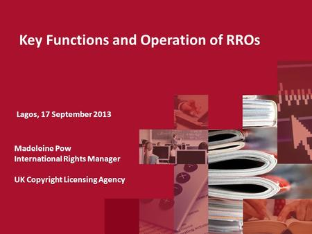Key Functions and Operation of RROs Lagos, 17 September 2013 Madeleine Pow International Rights Manager UK Copyright Licensing Agency.