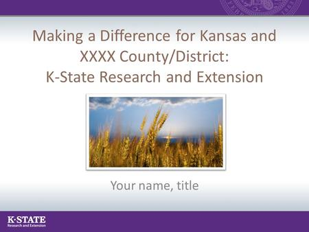 Making a Difference for Kansas and XXXX County/District: K-State Research and Extension Your name, title.