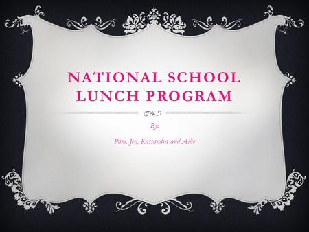 NATIONAL SCHOOL LUNCH PROGRAM By: Pam, Jen, Kassandra and Allie.