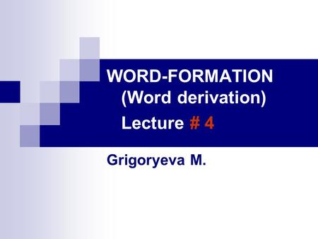 WORD-FORMATION (Word derivation) Lecture # 4 Grigoryeva M.