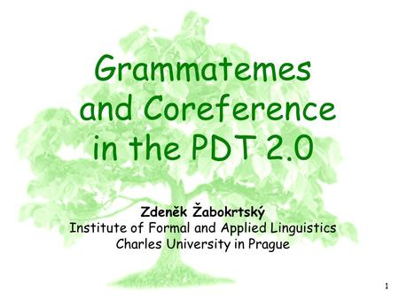 PDT 2.0 1 Grammatemes and Coreference in the PDT 2.0 Zdeněk Žabokrtský Institute of Formal and Applied Linguistics Charles University in Prague.