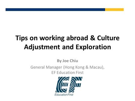 Tips on working abroad & Culture Adjustment and Exploration By Joe Chiu General Manager (Hong Kong & Macau), EF Education First.