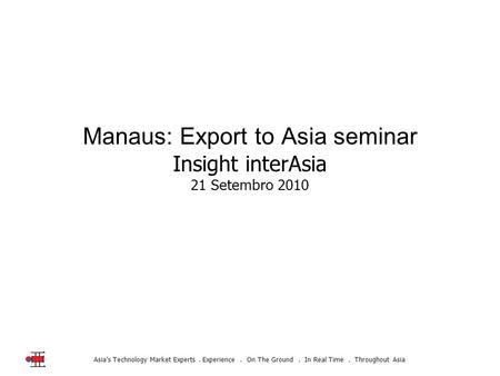 Asia's Technology Market Experts. Experience. On The Ground. In Real Time. Throughout Asia Manaus: Export to Asia seminar Insight interAsia 21 Setembro.