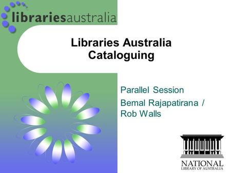 Libraries Australia Cataloguing Parallel Session Bemal Rajapatirana / Rob Walls.