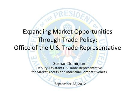 September 28, 2012 Expanding Market Opportunities Through Trade Policy: Office of the U.S. Trade Representative Sushan Demirjian Deputy Assistant U.S.