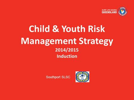 Child & Youth Risk Management Strategy 2014/2015 Induction Southport SLSC.