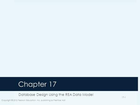 Chapter 17 Database Design Using the REA Data Model Copyright © 2012 Pearson Education, Inc. publishing as Prentice Hall 17-1.