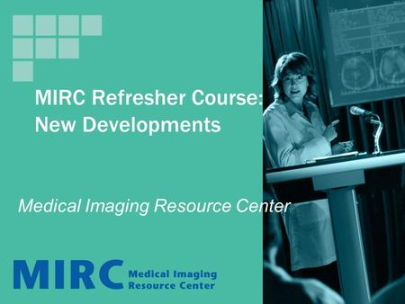 MIRC Refresher Course: New Developments Medical Imaging Resource Center.