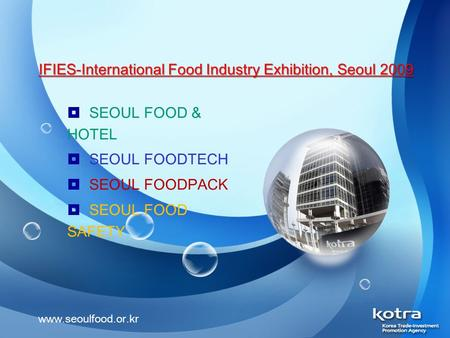 IFIES-International Food Industry Exhibition, Seoul 2009  SEOUL FOOD & HOTEL  SEOUL FOODTECH  SEOUL FOODPACK  SEOUL FOOD SAFETY www.seoulfood.or.kr.
