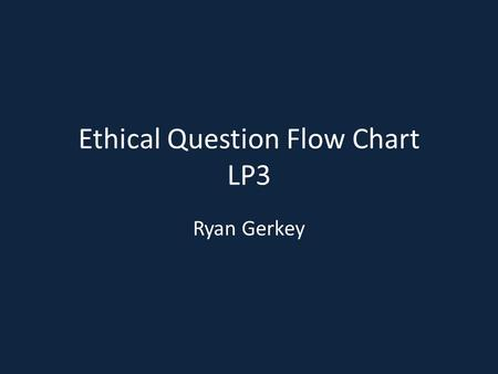 Ethical Question Flow Chart LP3 Ryan Gerkey. How does this affect our employees? Will it affect our employees for their benefit? Will this increase or.