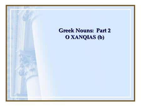 Greek Nouns: Part 2 O XANQIAS (b). Cases Each noun changes form depending on how it is used in the sentence – this is known as case The case is identified.