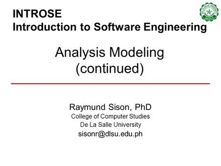INTROSE Introduction to Software Engineering Raymund Sison, PhD College of Computer Studies De La Salle University Analysis Modeling.