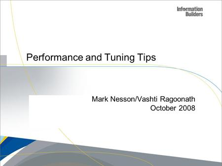 Copyright 2007, Information Builders. Slide 1 Performance and Tuning Tips Mark Nesson/Vashti Ragoonath October 2008.