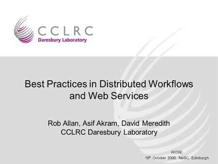 WOSE 19 th October 2006, NeSC, Edinburgh Best Practices in Distributed Workflows and Web Services Rob Allan, Asif Akram, David Meredith CCLRC Daresbury.